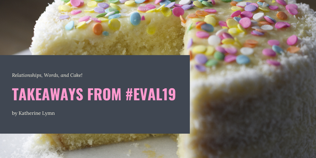 """An image of a beautifully decorated cake with a caption of the article's title """"Relationships, Words, and Cake: Takeaways from #Eval19"""""""