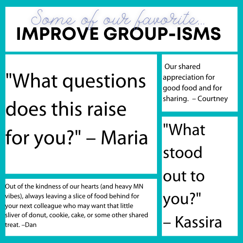 "Some of our favorite Improve Group-isms: ""What questions  does this raise for you?"" – Maria; ""What  stood  out to  you?"" – Kassira; Our shared appreciation for good food and for sharing.  – Courtney; and Out of the kindness of our hearts (and heavy MN vibes), always leaving a slice of food behind for your next colleague who may want that little sliver of donut, cookie, cake, or some other shared treat. – Dan"