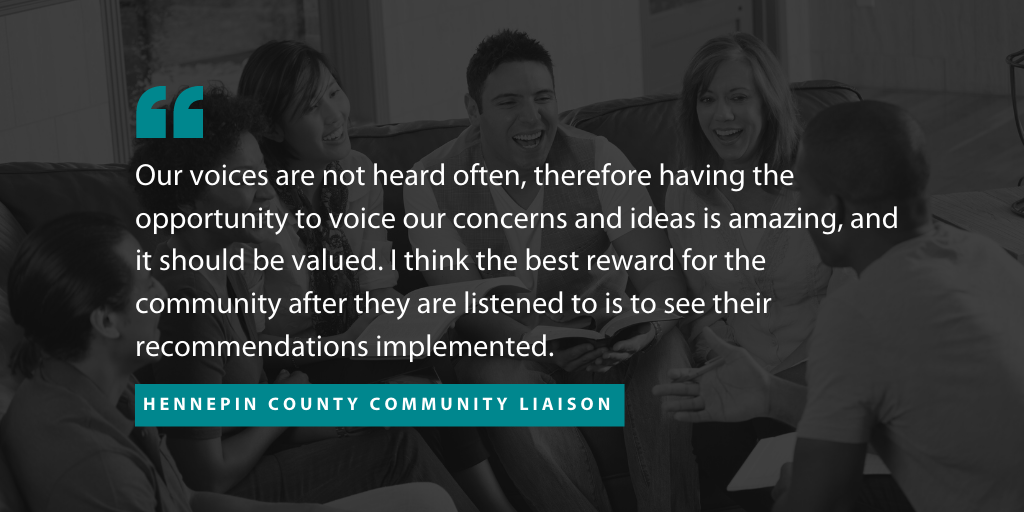 "An image of a quote from one a community liaison who partnered with The Improve Group on this project. The quote reads """"Our voices are not heard often, therefore having the opportunity to voice our concerns and ideas is amazing, and it should be valued,"" the liaison said. ""I think the best reward for the community after they are listened to is to see their recommendations implemented."""