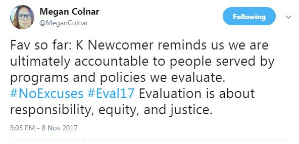 Fav so far: K Newcomer reminds us we are ultimately accountable to people served by programs and policies we evaluate. #NoExcuses #Eval17 Evaluation is about responsibility, equity, and justice.