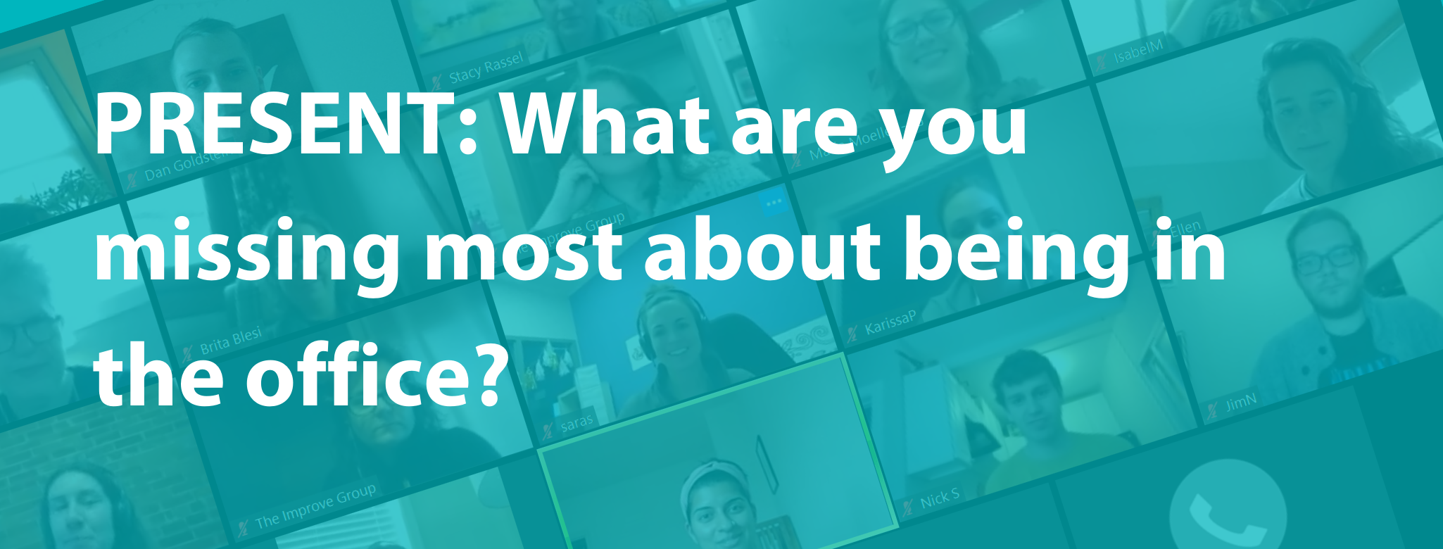 "An image of white text on a teal background that asks ""PRESENT: What are you missing most about being in the office?"" and an image of all our team members on Zoom is located faintly in the background"