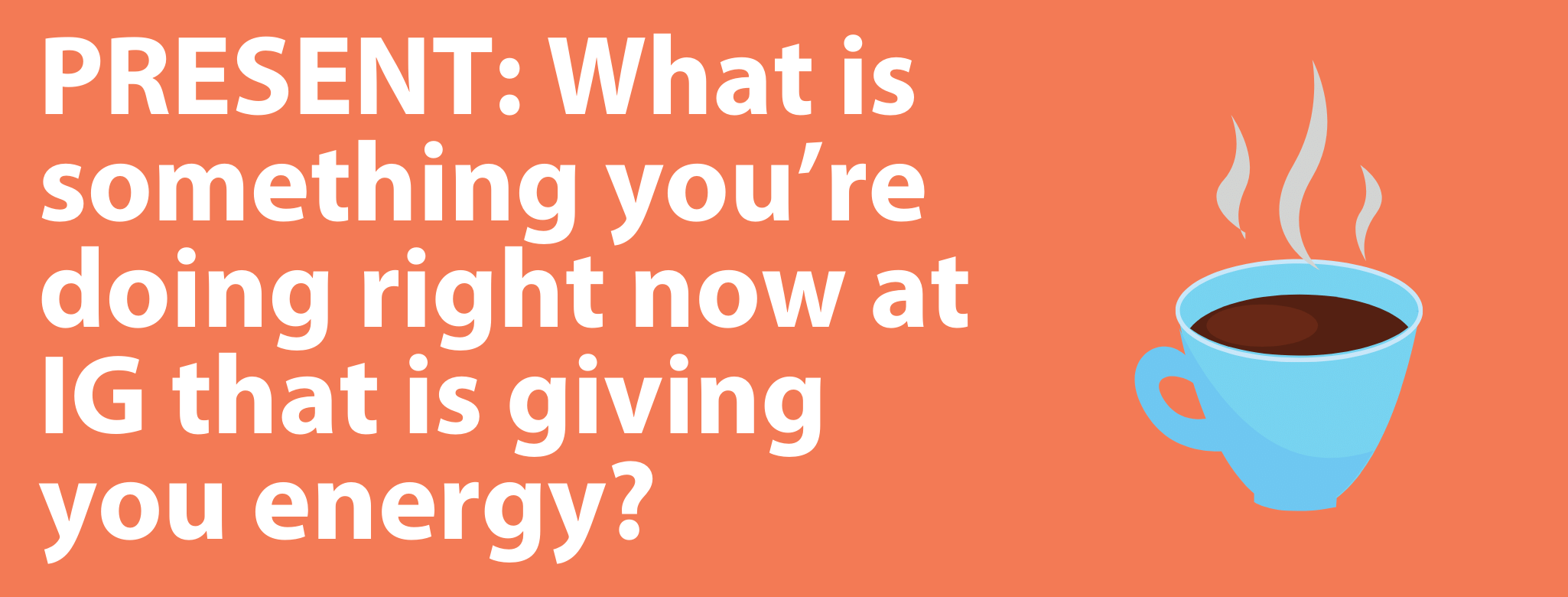 "A graphic of white text on an orange background that says ""PRESENT: What is something you're doing right now at IG that is giving you energy?"" and features an image of a cup of coffee"
