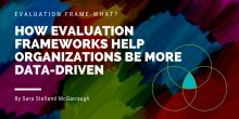 "Graphic of the words ""Evaluation Frame-what? How Evaluation Frameworks Help Organizations be More Data-Driven"""