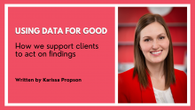 """Graphic that includes Karissa Propson's headshot and the title of the article: """"Using data for good: How we support clients to act on findings"""""""