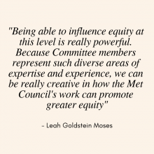 "Quote from Leah Goldstein Moses that says ""Being able to influence equity at this level is really powerful. Because Committee members represent such diverse areas of expertise and experience, we can be really creative in how the Met Council's work can promote greater equity"""